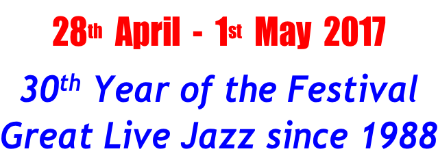 28th  April  -  1st  May  2017 30th Year of the Festival Great Live Jazz since 1988